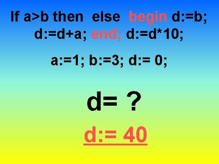 If a>b then else begin d: =b; d: =d+a; end; d: =d*10; a: =1;