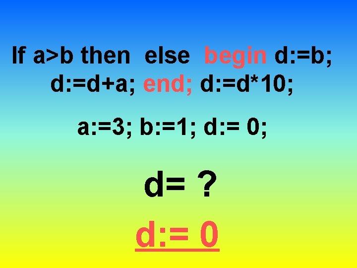 If a>b then else begin d: =b; d: =d+a; end; d: =d*10; a: =3;