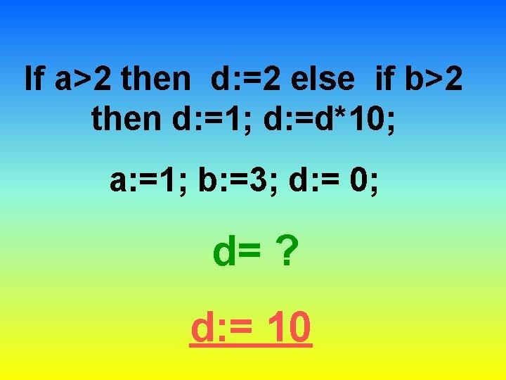 If a>2 then d: =2 else if b>2 then d: =1; d: =d*10; a: