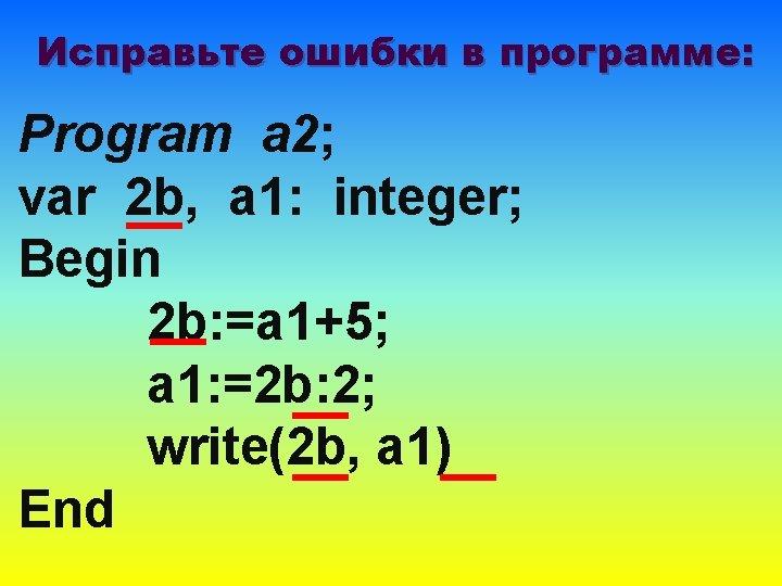 Исправьте ошибки в программе: Program a 2; var 2 b, a 1: integer; Begin
