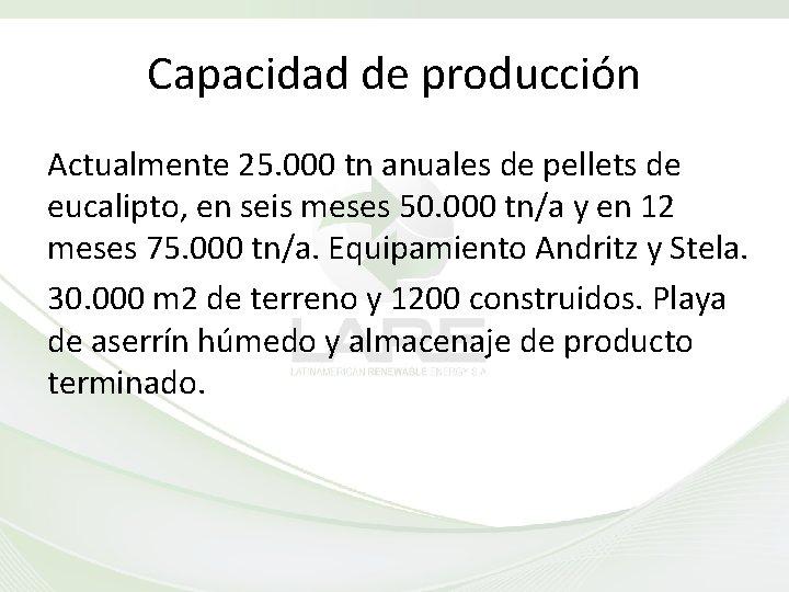 Capacidad de producción Actualmente 25. 000 tn anuales de pellets de eucalipto, en seis