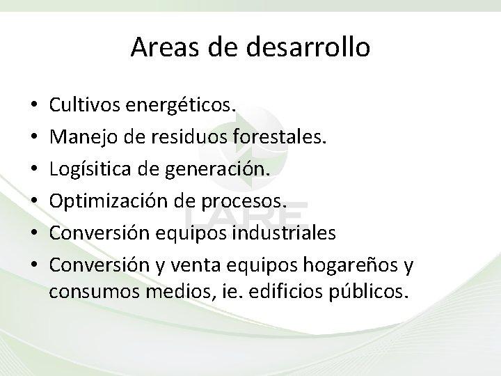 Areas de desarrollo • • • Cultivos energéticos. Manejo de residuos forestales. Logísitica de