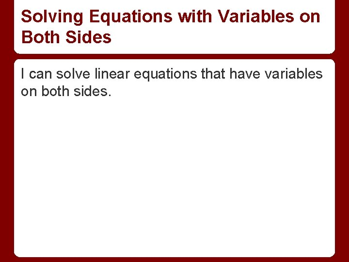 Solving Equations with Variables on Both Sides I can solve linear equations that have
