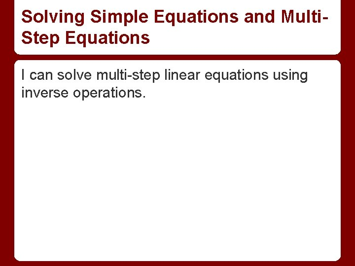 Solving Simple Equations and Multi. Step Equations I can solve multi-step linear equations using