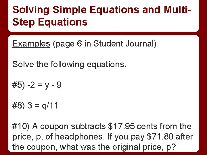 Solving Simple Equations and Multi. Step Equations Examples (page 6 in Student Journal) Solve