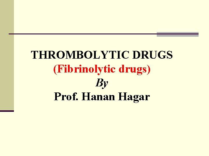 THROMBOLYTIC DRUGS (Fibrinolytic drugs) By Prof. Hanan Hagar