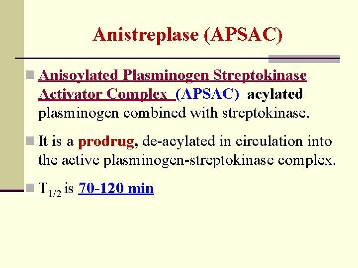 Anistreplase (APSAC) n Anisoylated Plasminogen Streptokinase Activator Complex (APSAC) acylated plasminogen combined with streptokinase.