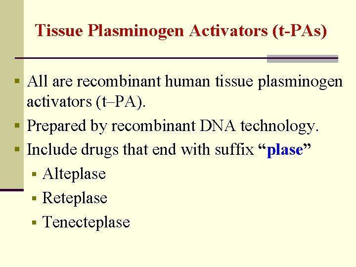 Tissue Plasminogen Activators (t-PAs) § All are recombinant human tissue plasminogen activators (t–PA). §