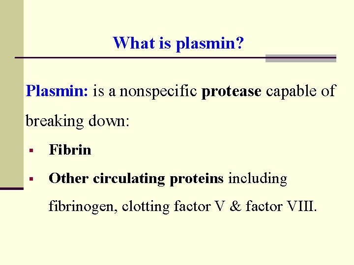 What is plasmin? Plasmin: is a nonspecific protease capable of breaking down: § Fibrin