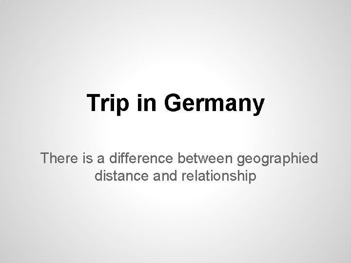 Trip in Germany There is a difference between geographied distance and relationship
