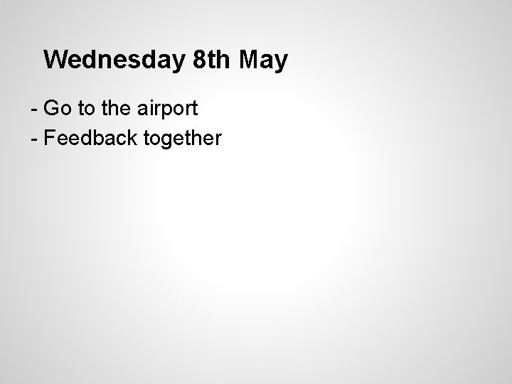 Wednesday 8 th May - Go to the airport - Feedback together