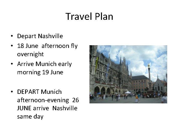 Travel Plan • Depart Nashville • 18 June afternoon fly overnight • Arrive Munich