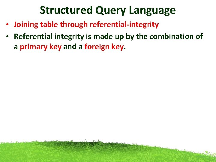 Structured Query Language • Joining table through referential-integrity • Referential integrity is made up