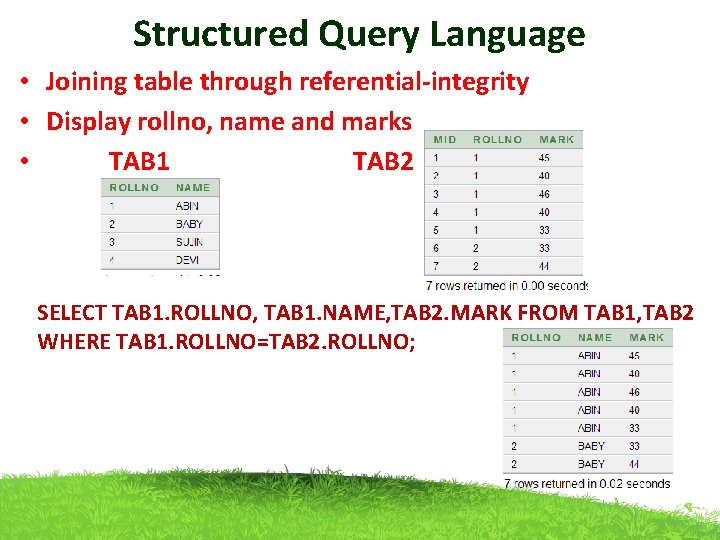 Structured Query Language • Joining table through referential-integrity • Display rollno, name and marks
