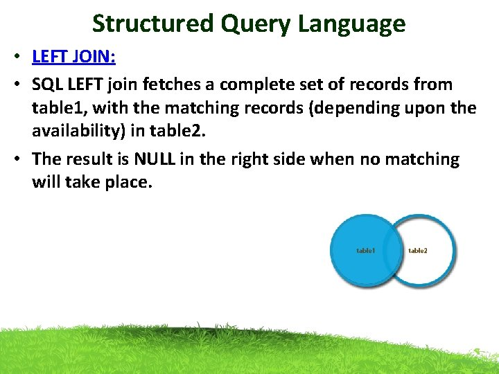 Structured Query Language • LEFT JOIN: • SQL LEFT join fetches a complete set