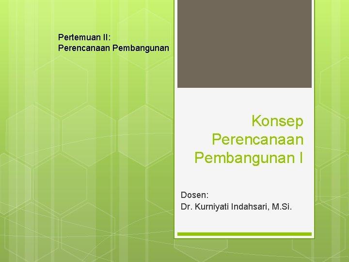 Pertemuan II: Perencanaan Pembangunan Konsep Perencanaan Pembangunan I Dosen: Dr. Kurniyati Indahsari, M. Si.
