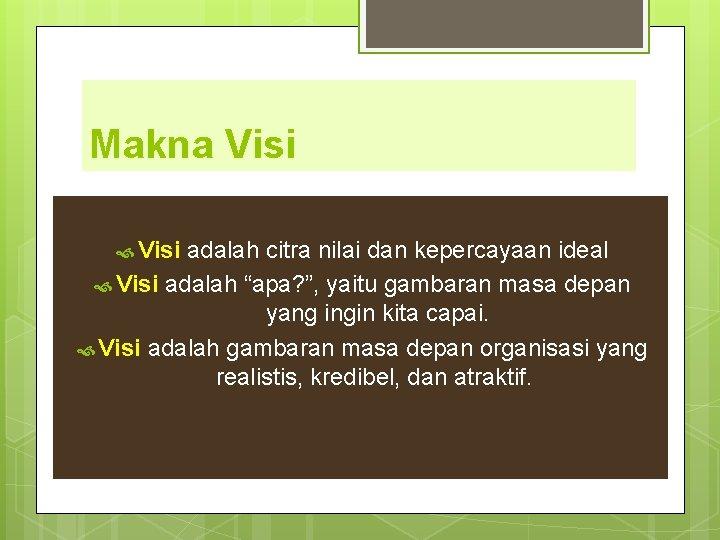 "Makna Visi adalah citra nilai dan kepercayaan ideal Visi adalah ""apa? "", yaitu gambaran"