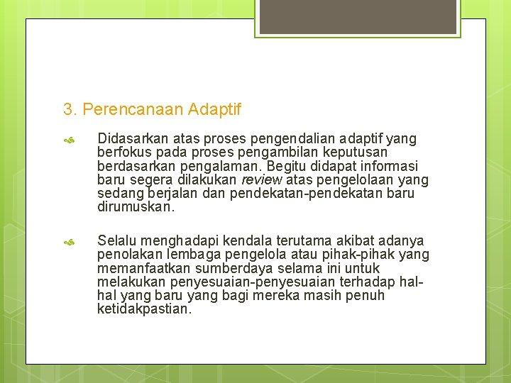 3. Perencanaan Adaptif Didasarkan atas proses pengendalian adaptif yang berfokus pada proses pengambilan keputusan