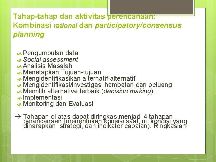 Tahap-tahap dan aktivitas perencanaan: Kombinasi rational dan participatory/consensus planning Pengumpulan data Social assessment Analisis
