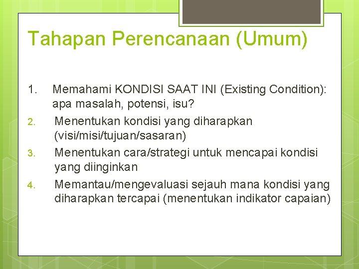 Tahapan Perencanaan (Umum) 1. 2. 3. 4. Memahami KONDISI SAAT INI (Existing Condition): apa