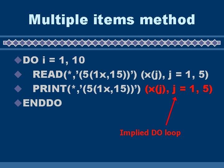 Multiple items method u. DO i = 1, 10 READ(*, '(5(1 x, 15))') (x(j),