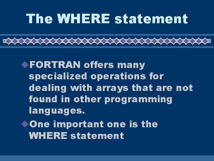 The WHERE statement u. FORTRAN offers many specialized operations for dealing with arrays that