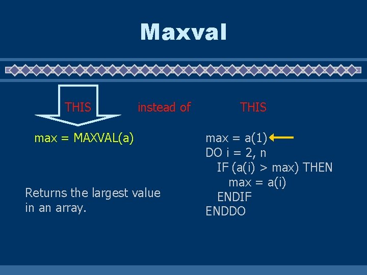 Maxval THIS instead of max = MAXVAL(a) Returns the largest value in an array.
