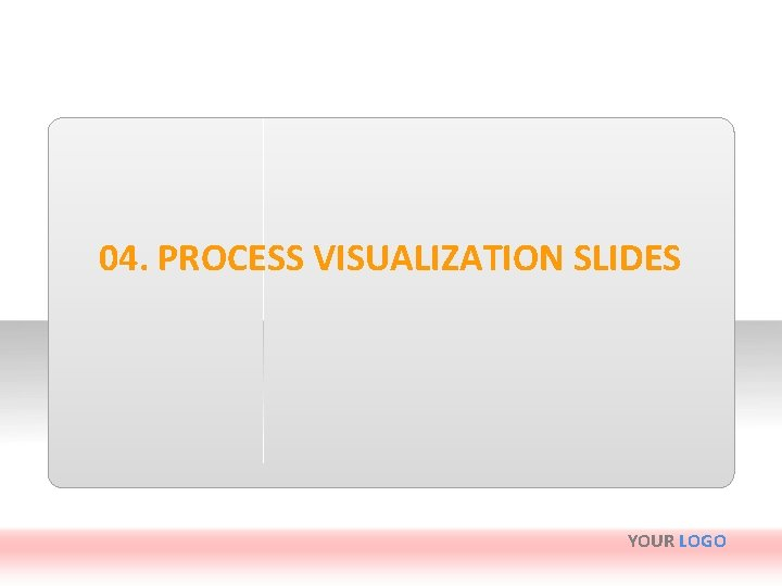 04. PROCESS VISUALIZATION SLIDES YOUR LOGO