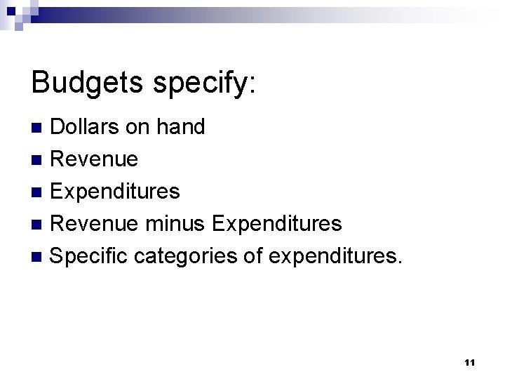 Budgets specify: Dollars on hand n Revenue n Expenditures n Revenue minus Expenditures n