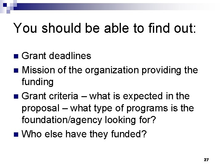 You should be able to find out: Grant deadlines n Mission of the organization