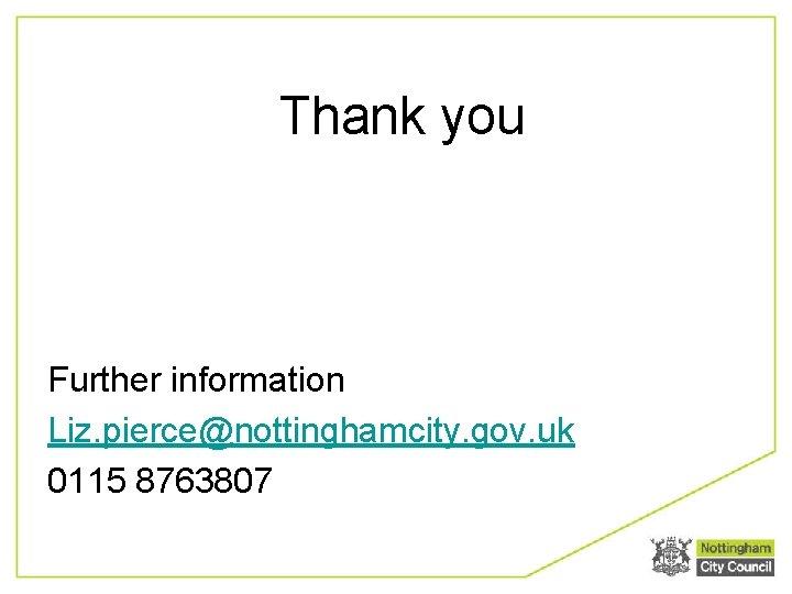 Thank you Further information Liz. pierce@nottinghamcity. gov. uk 0115 8763807