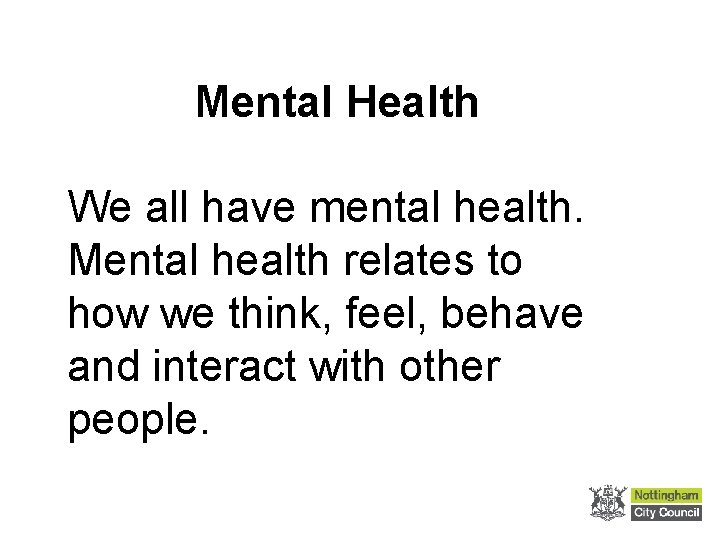 Mental Health We all have mental health. Mental health relates to how we think,