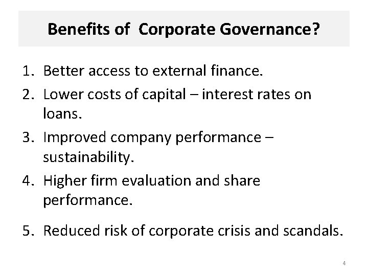 Benefits of Corporate Governance? 1. Better access to external finance. 2. Lower costs of