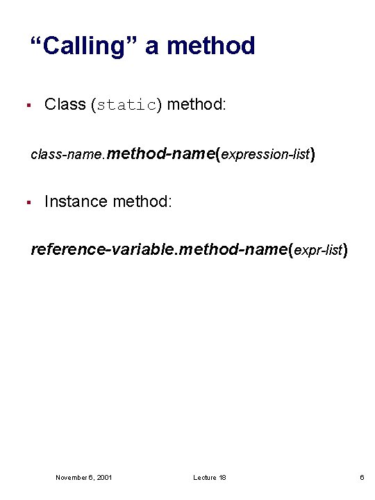 """""""Calling"""" a method § Class (static) method: class-name. method-name(expression-list) § Instance method: reference-variable. method-name(expr-list)"""