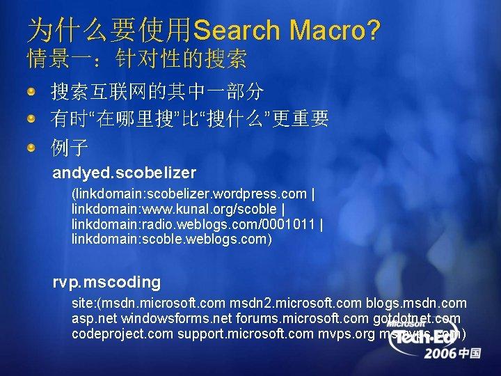 """为什么要使用Search Macro? 情景一:针对性的搜索 搜索互联网的其中一部分 有时""""在哪里搜""""比""""搜什么""""更重要 例子 andyed. scobelizer (linkdomain: scobelizer. wordpress. com   linkdomain:"""