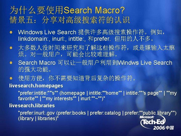 为什么要使用Search Macro? 情景五:分享对高级搜索符的认识 Windows Live Search 提供许多高级搜索操作符。例如, linkdomain: , inurl: , intitle: , 和prefer.