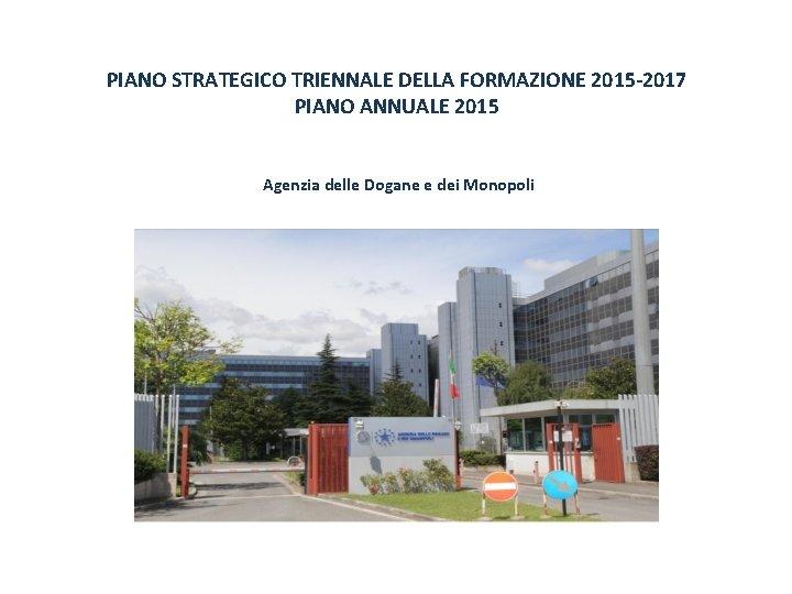 PIANO STRATEGICO TRIENNALE DELLA FORMAZIONE 2015 -2017 PIANO ANNUALE 2015 Agenzia delle Dogane e