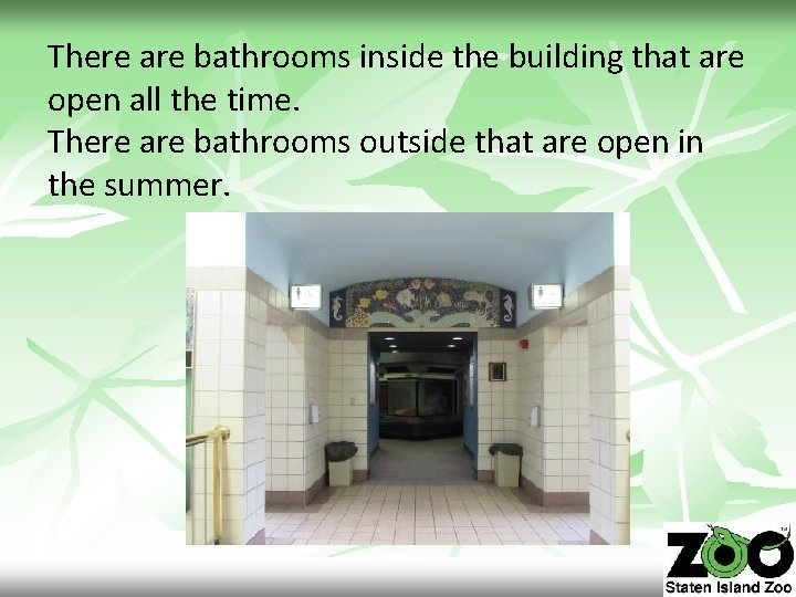 There are bathrooms inside the building that are open all the time. There are