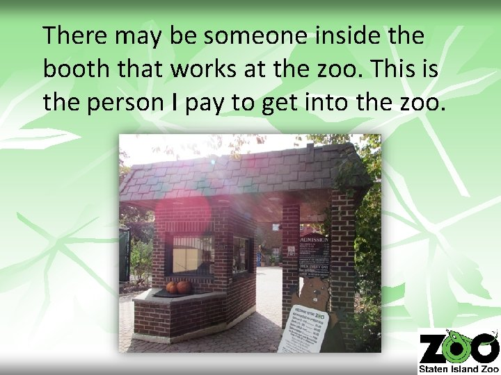 There may be someone inside the booth that works at the zoo. This is