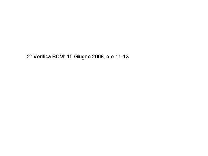 2° Verifica BCM: 15 Giugno 2006, ore 11 -13
