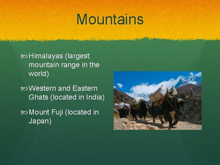 Mountains Himalayas (largest mountain range in the world) Western and Eastern Ghats (located in