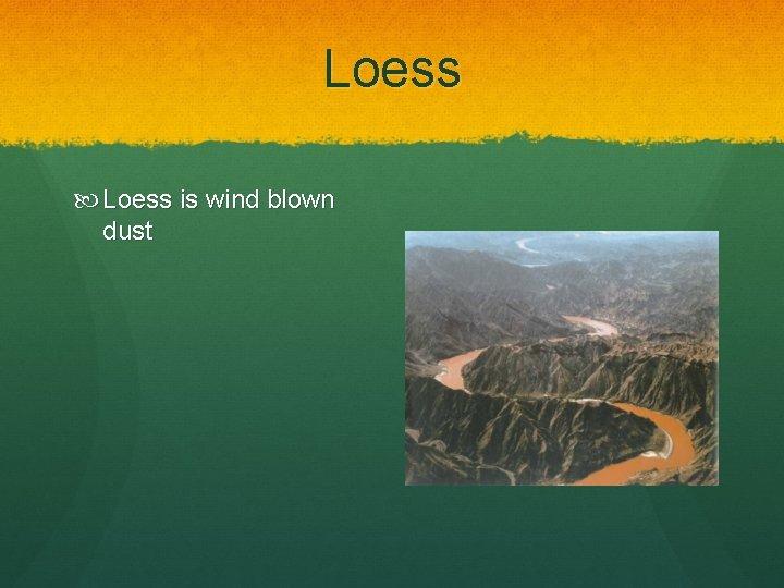 Loess is wind blown dust