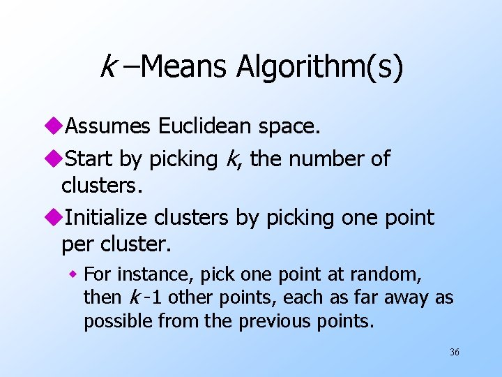 k –Means Algorithm(s) u. Assumes Euclidean space. u. Start by picking k, the number