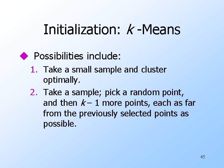 Initialization: k -Means u Possibilities include: 1. Take a small sample and cluster optimally.