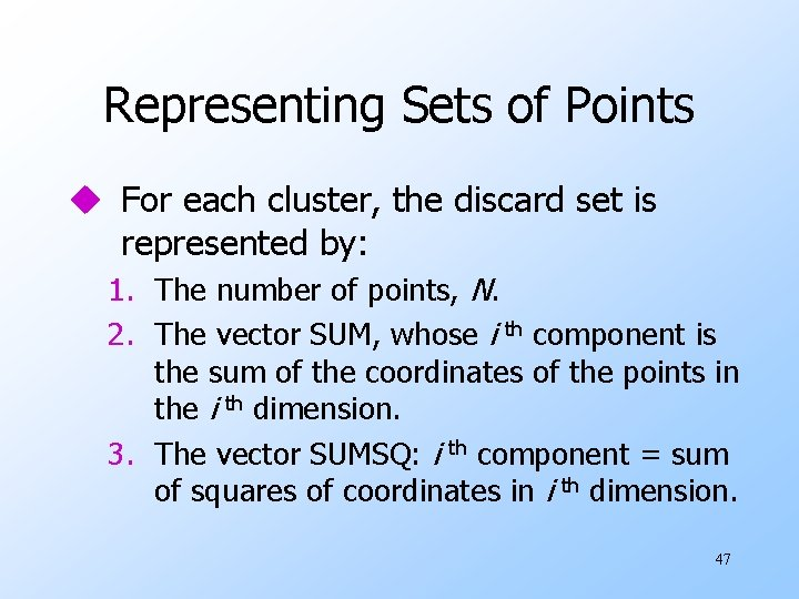 Representing Sets of Points u For each cluster, the discard set is represented by: