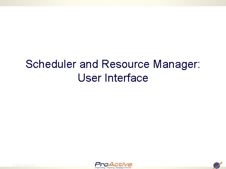 Scheduler and Resource Manager: User Interface 10 Denis Caromel