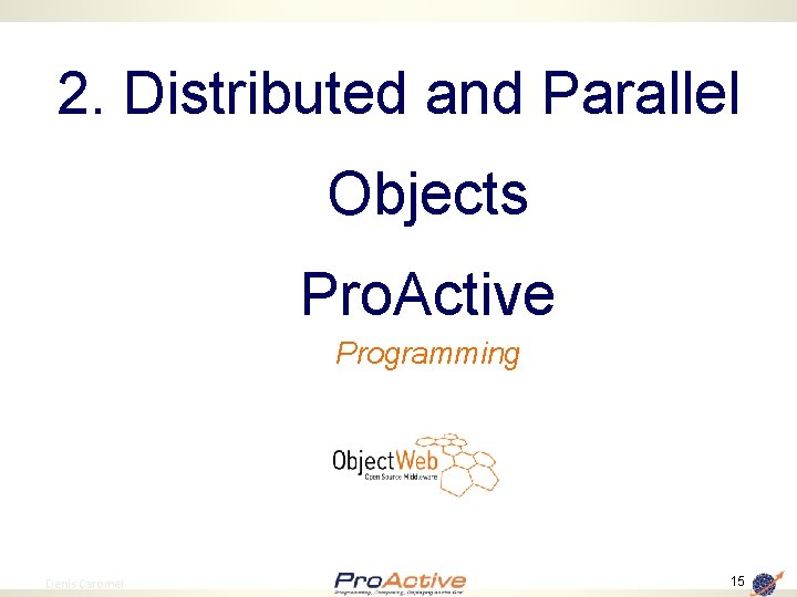 2. Distributed and Parallel Objects Pro. Active Programming 15 Denis Caromel 15