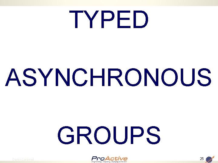 TYPED ASYNCHRONOUS GROUPS 25 Denis Caromel 25