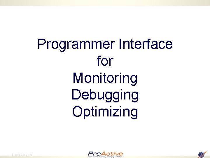 Programmer Interface for Monitoring Debugging Optimizing 64 Denis Caromel