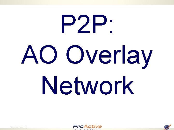 P 2 P: AO Overlay Network 77 Denis Caromel